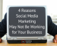 4 Reasons Social Media Marketing May Not Be Working for Your Business
