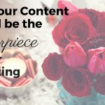 Why Your Content Should Be the Centerpiece of Your Marketing