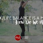 If Work/Life Balance is a Myth, How Do We Manage?