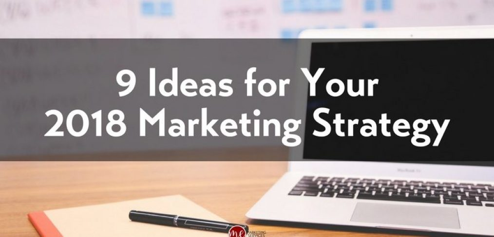 9 Ideas You Haven't Thought of for Your 2018 Marketing Strategy